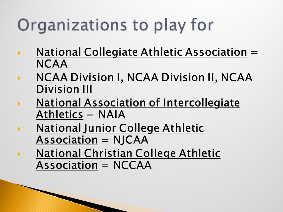  National Collegiate Athletic Association = NCAA  NCAA Division I, NCAA Division II, NCAA Division III  National Association of Intercollegiate Athletics = NAIA  National Junior College Athletic Association = NJCAA  National Christian College Athletic Association = NCCAA