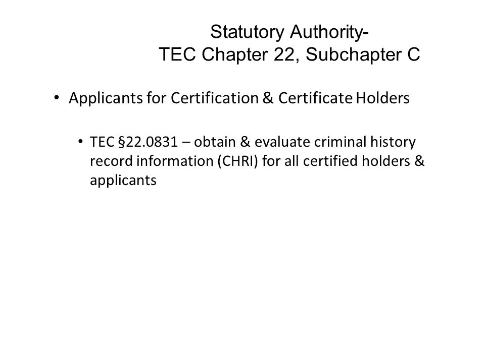 Statutory Authority- TEC Chapter 22, Subchapter C Applicants for Certification & Certificate Holders TEC §22.0831 – obtain & evaluate criminal history