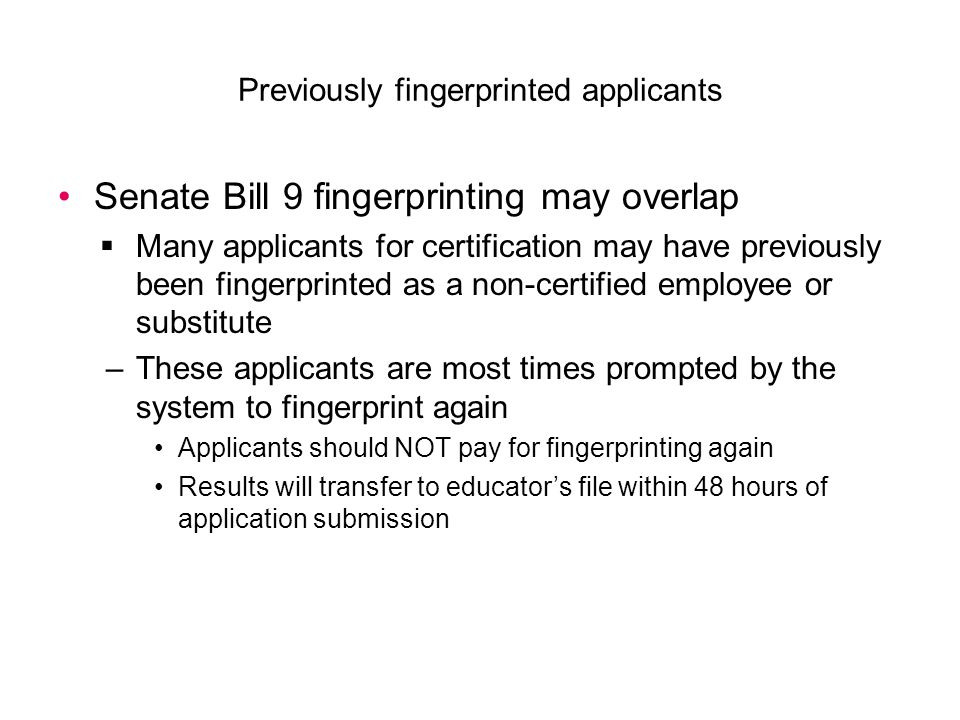 Previously fingerprinted applicants Senate Bill 9 fingerprinting may overlap  Many applicants for certification may have previously been fingerprinte