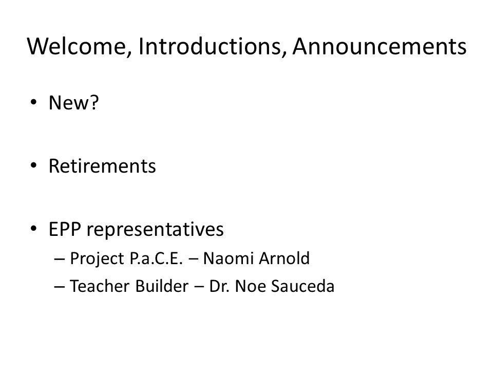 Welcome, Introductions, Announcements New? Retirements EPP representatives – Project P.a.C.E. – Naomi Arnold – Teacher Builder – Dr. Noe Sauceda