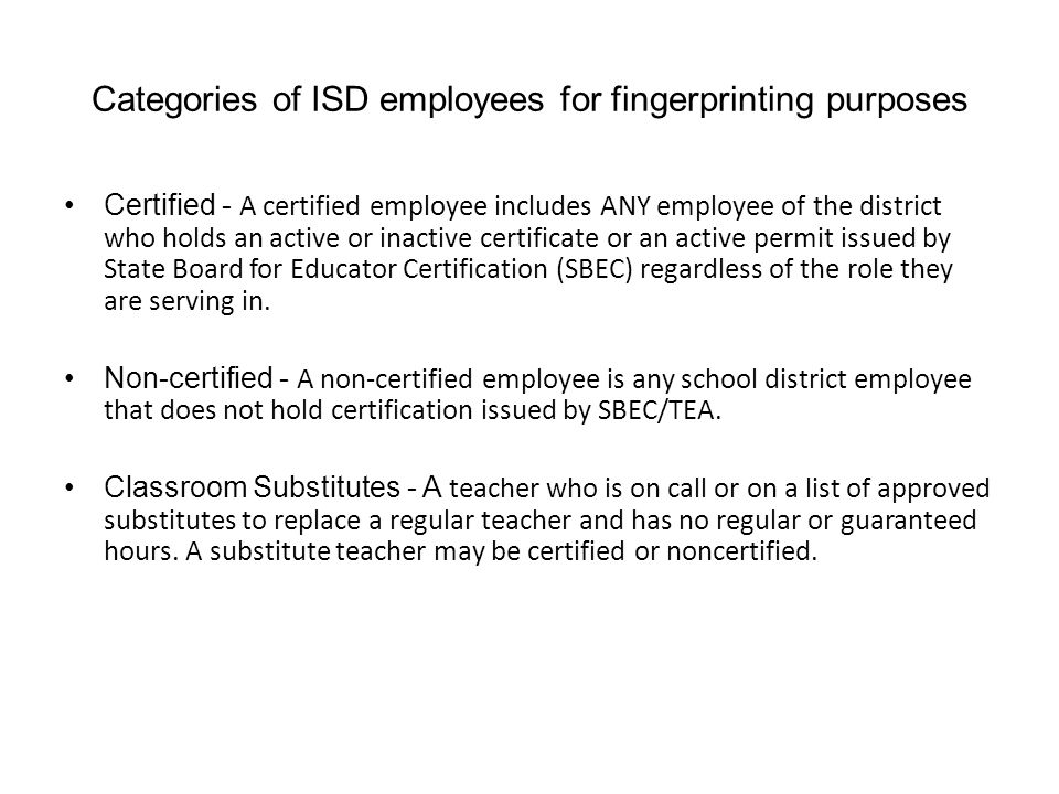 Categories of ISD employees for fingerprinting purposes Certified - A certified employee includes ANY employee of the district who holds an active or