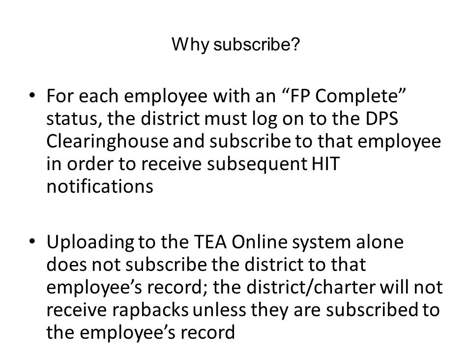 "Why subscribe? For each employee with an ""FP Complete"" status, the district must log on to the DPS Clearinghouse and subscribe to that employee in ord"