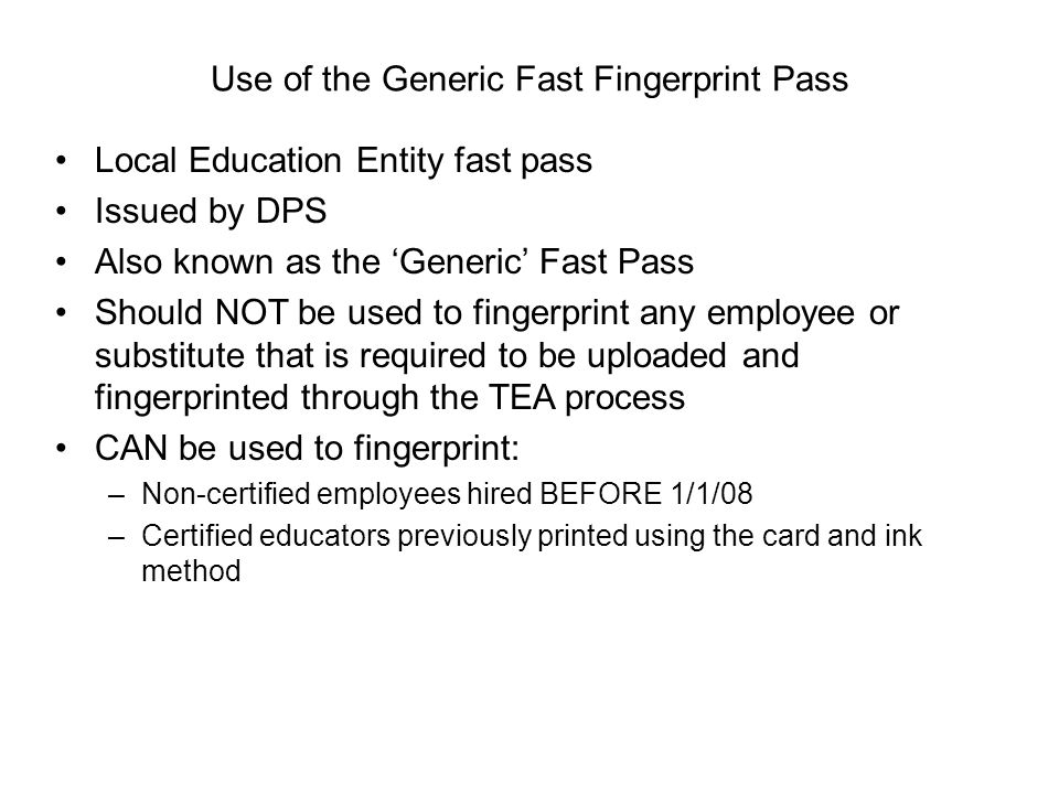 Use of the Generic Fast Fingerprint Pass Local Education Entity fast pass Issued by DPS Also known as the 'Generic' Fast Pass Should NOT be used to fi