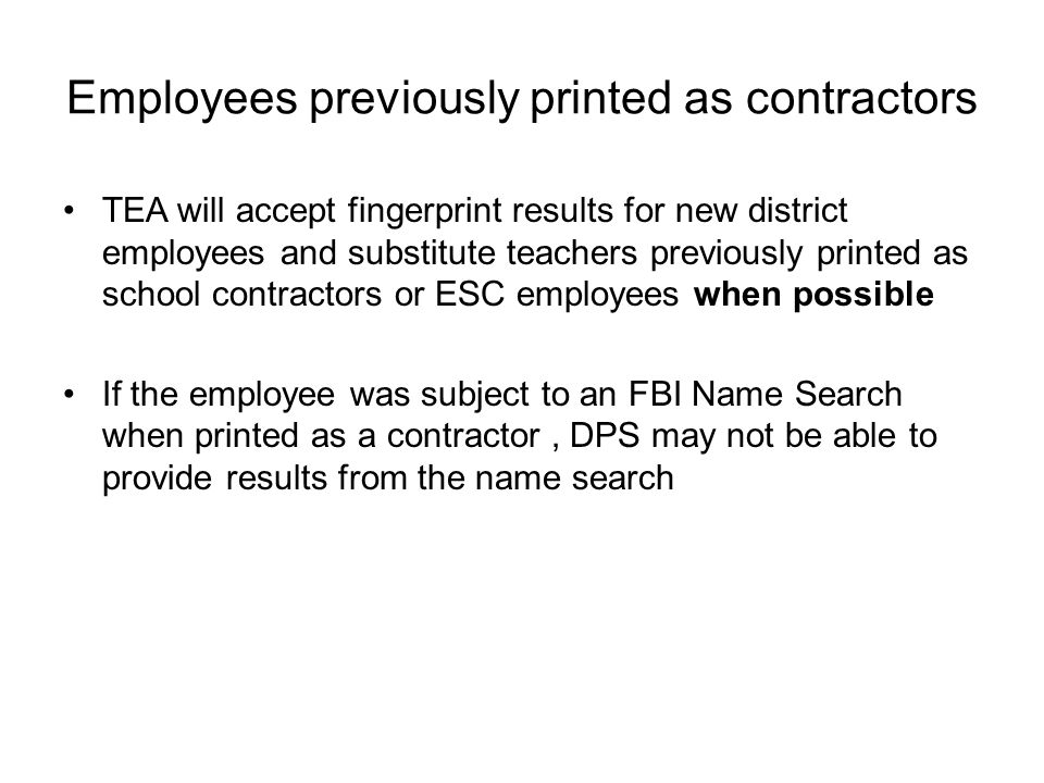 Employees previously printed as contractors TEA will accept fingerprint results for new district employees and substitute teachers previously printed