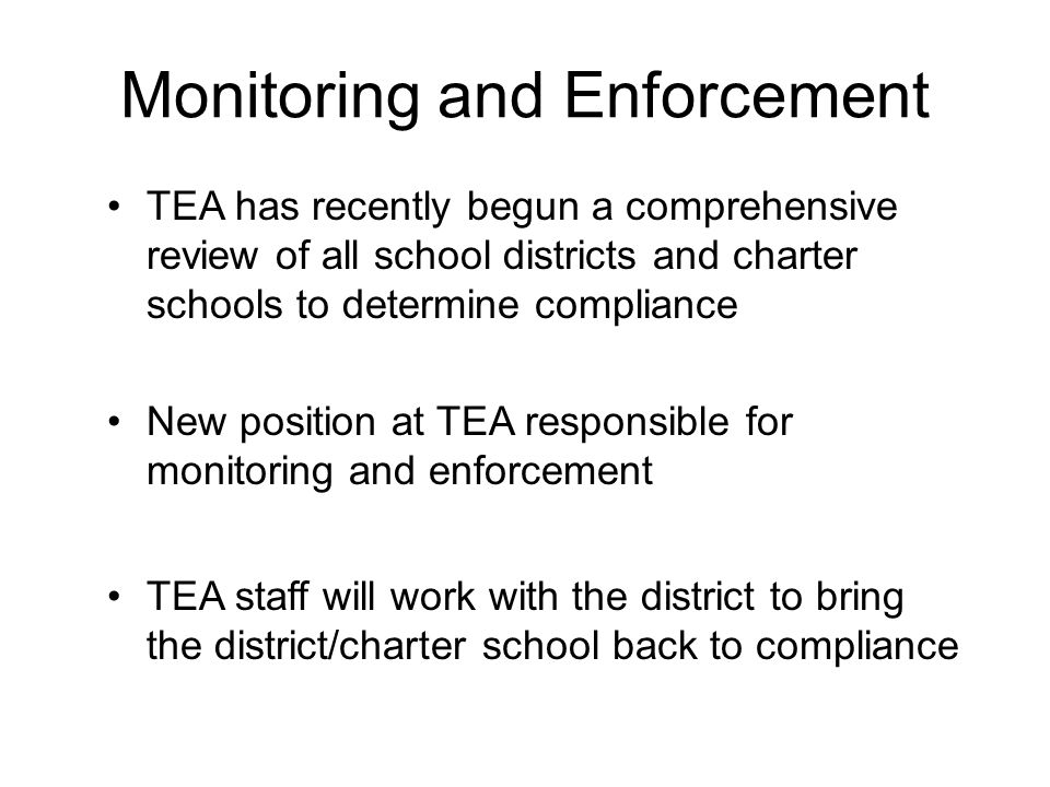 Monitoring and Enforcement TEA has recently begun a comprehensive review of all school districts and charter schools to determine compliance New posit
