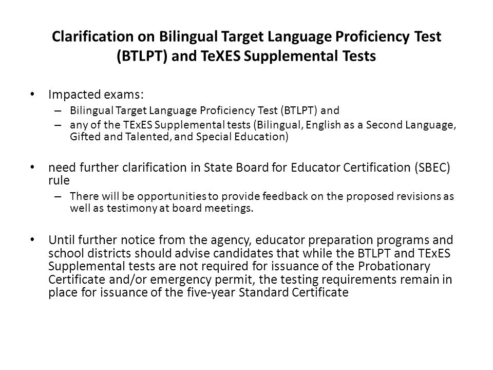 Clarification on Bilingual Target Language Proficiency Test (BTLPT) and TeXES Supplemental Tests Impacted exams: – Bilingual Target Language Proficien
