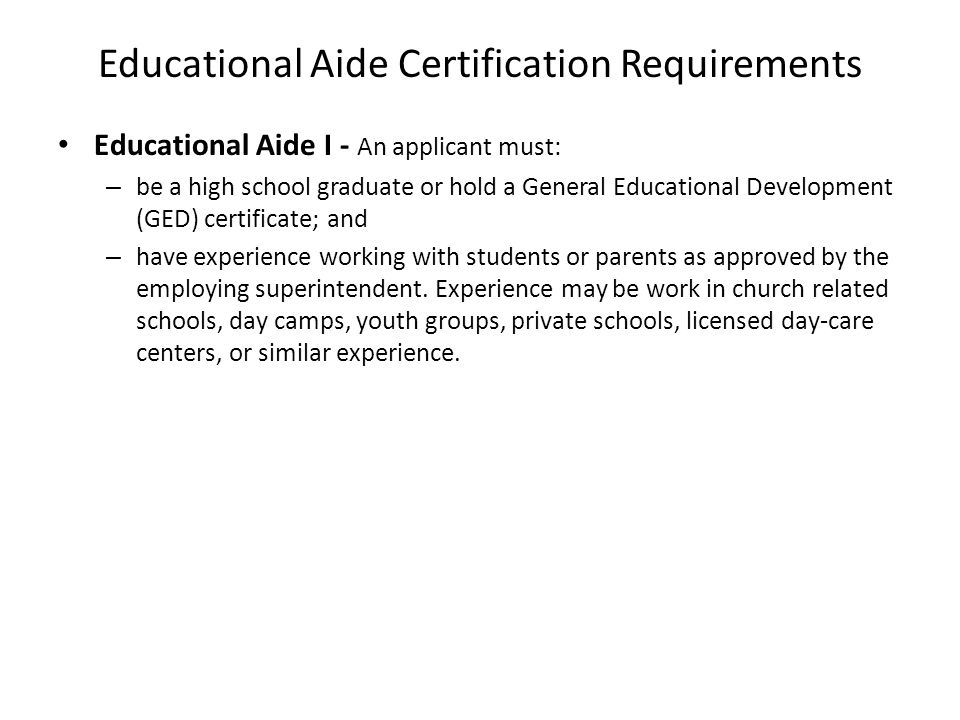 Educational Aide Certification Requirements Educational Aide I - An applicant must: – be a high school graduate or hold a General Educational Developm