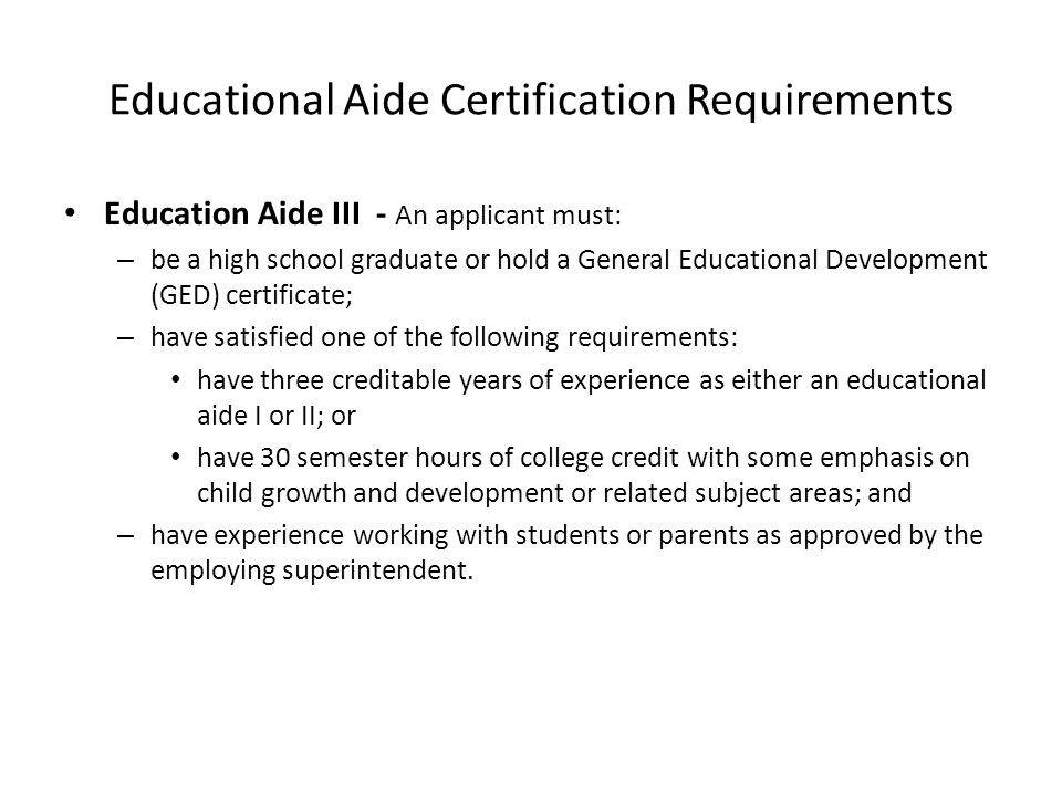 Educational Aide Certification Requirements Education Aide III - An applicant must: – be a high school graduate or hold a General Educational Developm