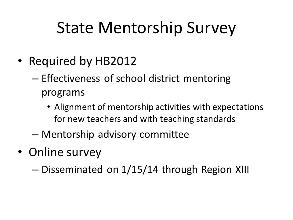 State Mentorship Survey Required by HB2012 – Effectiveness of school district mentoring programs Alignment of mentorship activities with expectations