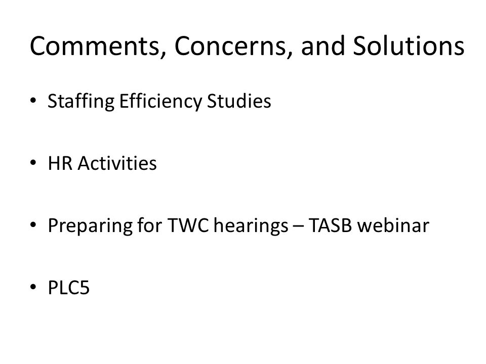 Comments, Concerns, and Solutions Staffing Efficiency Studies HR Activities Preparing for TWC hearings – TASB webinar PLC5