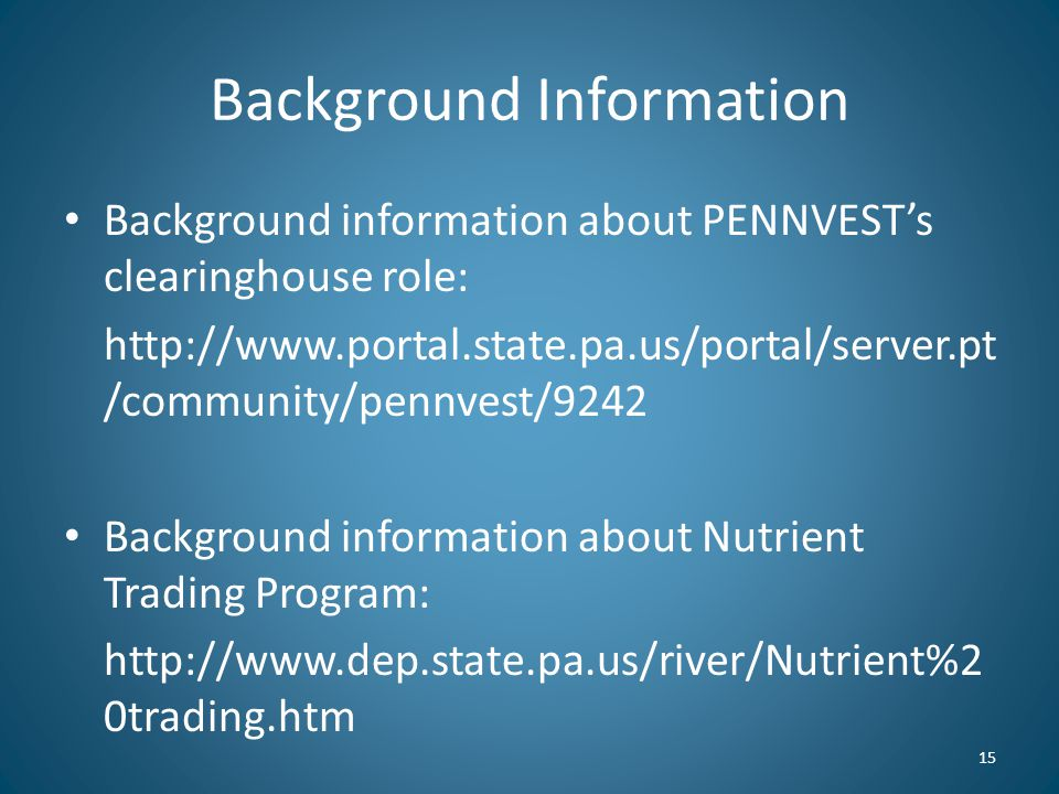 Background Information Background information about PENNVEST's clearinghouse role: http://www.portal.state.pa.us/portal/server.pt /community/pennvest/9242 Background information about Nutrient Trading Program: http://www.dep.state.pa.us/river/Nutrient%2 0trading.htm 15