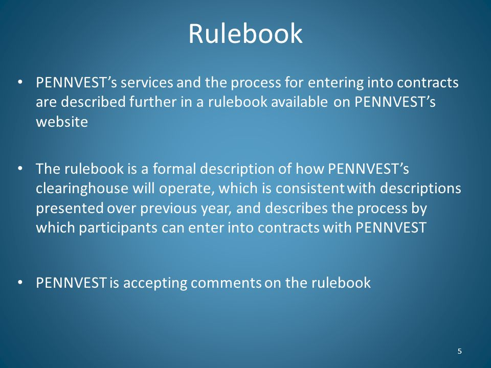 Rulebook PENNVEST's services and the process for entering into contracts are described further in a rulebook available on PENNVEST's website The rulebook is a formal description of how PENNVEST's clearinghouse will operate, which is consistent with descriptions presented over previous year, and describes the process by which participants can enter into contracts with PENNVEST PENNVEST is accepting comments on the rulebook 5
