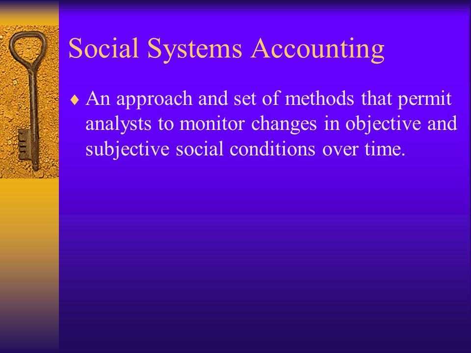 Social Systems Accounting  An approach and set of methods that permit analysts to monitor changes in objective and subjective social conditions over time.