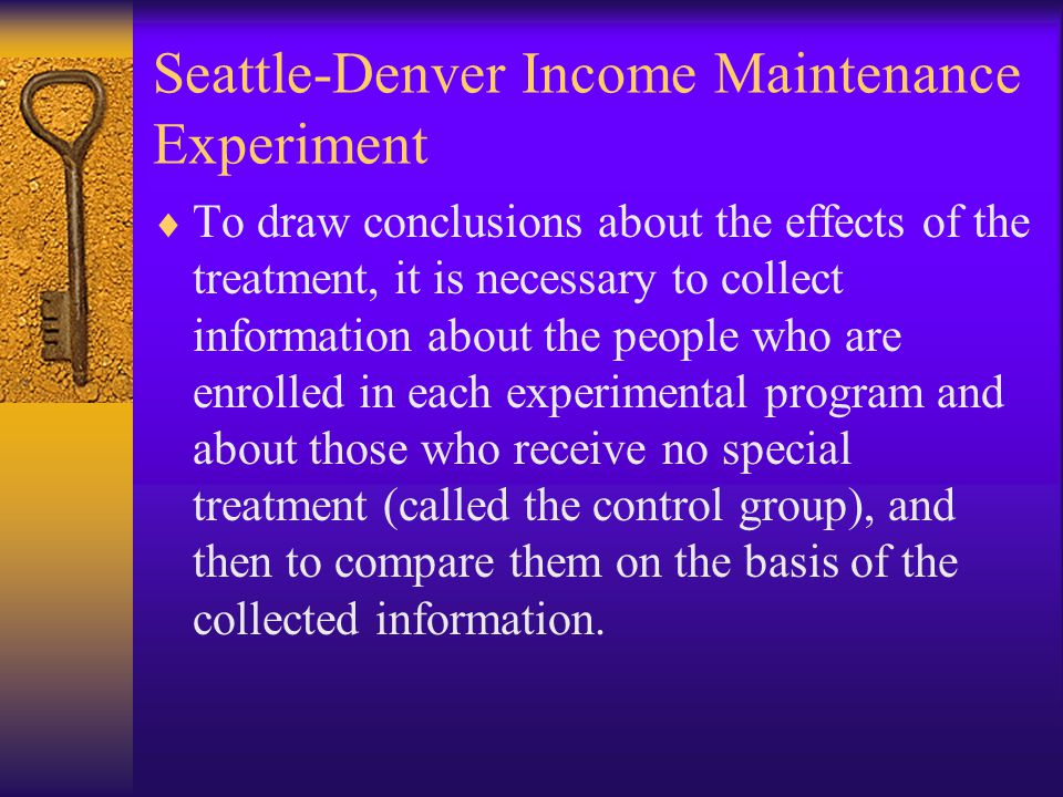 Seattle-Denver Income Maintenance Experiment  To draw conclusions about the effects of the treatment, it is necessary to collect information about the people who are enrolled in each experimental program and about those who receive no special treatment (called the control group), and then to compare them on the basis of the collected information.