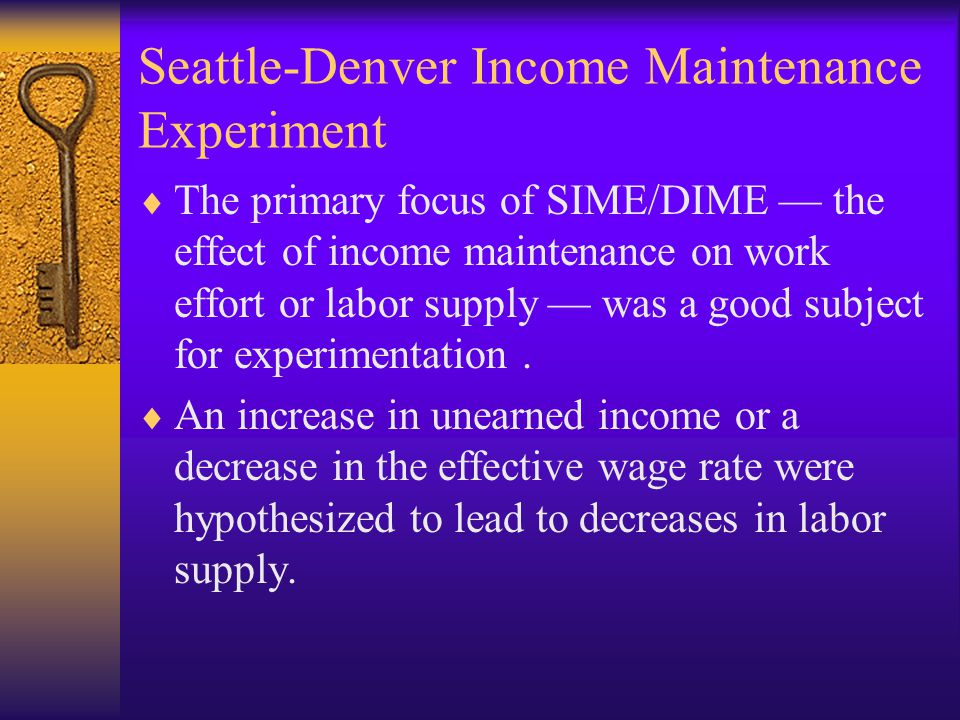 Seattle-Denver Income Maintenance Experiment  The primary focus of SIME/DIME — the effect of income maintenance on work effort or labor supply — was a good subject for experimentation.