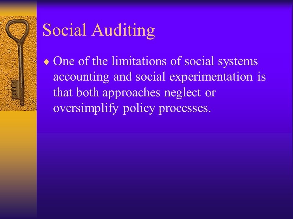 Social Auditing  One of the limitations of social systems accounting and social experimentation is that both approaches neglect or oversimplify policy processes.