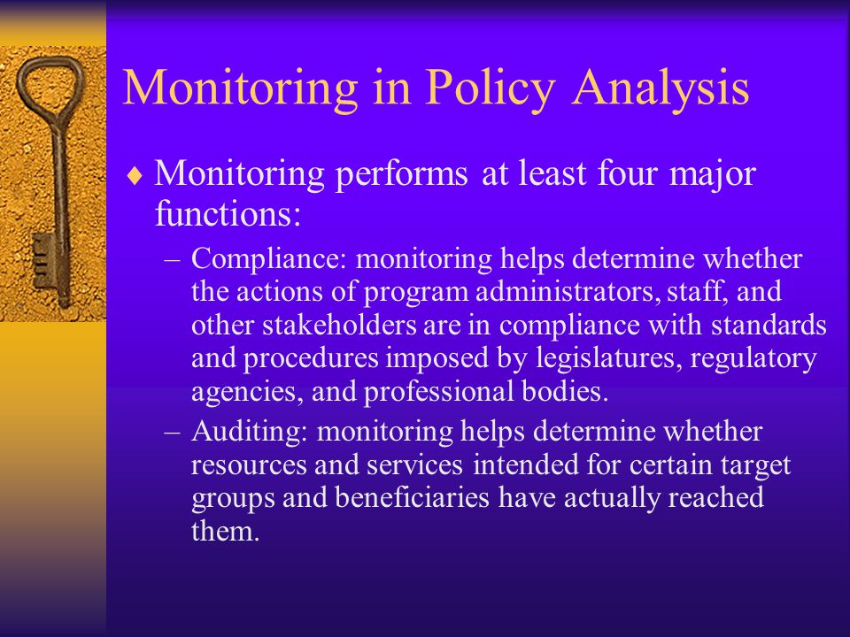 Monitoring in Policy Analysis  Monitoring performs at least four major functions: –Compliance: monitoring helps determine whether the actions of program administrators, staff, and other stakeholders are in compliance with standards and procedures imposed by legislatures, regulatory agencies, and professional bodies.