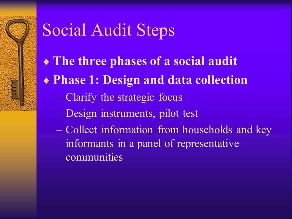 Social Audit Steps  The three phases of a social audit  Phase 1: Design and data collection –Clarify the strategic focus –Design instruments, pilot test –Collect information from households and key informants in a panel of representative communities