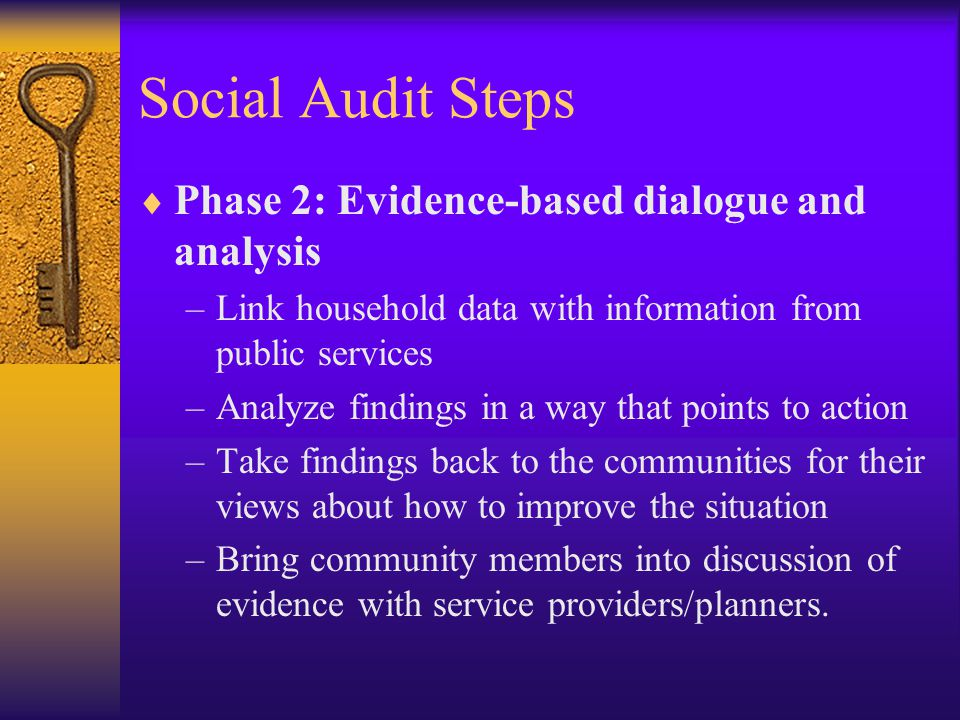 Social Audit Steps  Phase 2: Evidence-based dialogue and analysis –Link household data with information from public services –Analyze findings in a way that points to action –Take findings back to the communities for their views about how to improve the situation –Bring community members into discussion of evidence with service providers/planners.