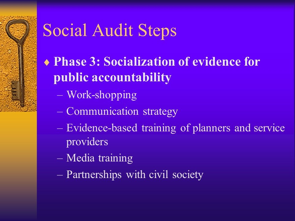 Social Audit Steps  Phase 3: Socialization of evidence for public accountability –Work-shopping –Communication strategy –Evidence-based training of planners and service providers –Media training –Partnerships with civil society