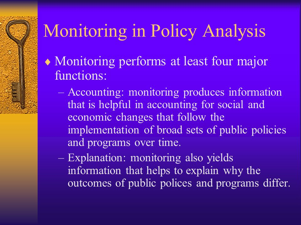 Monitoring in Policy Analysis  Monitoring performs at least four major functions: –Accounting: monitoring produces information that is helpful in accounting for social and economic changes that follow the implementation of broad sets of public policies and programs over time.