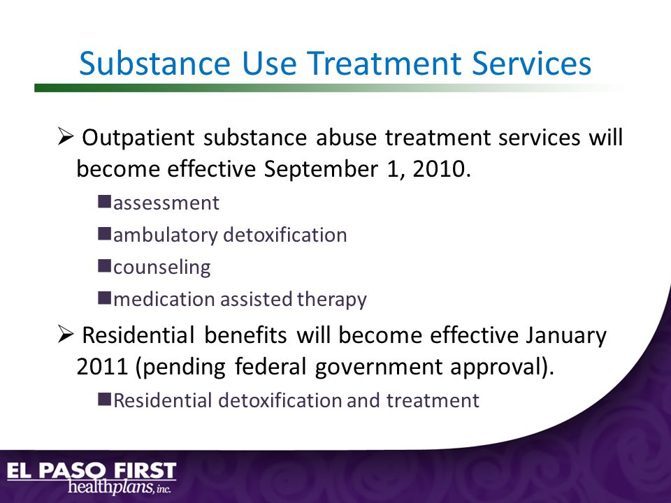 Substance Use Treatment Services  Outpatient substance abuse treatment services will become effective September 1, 2010.