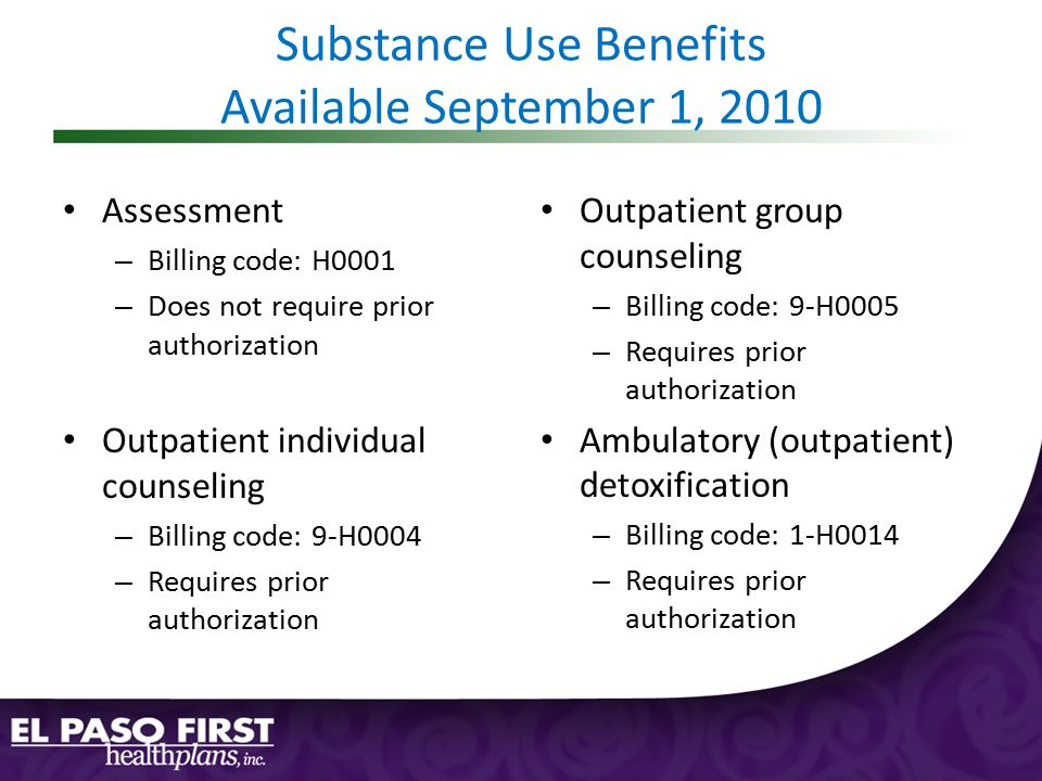 Substance Use Benefits Available September 1, 2010 Assessment – Billing code: H0001 – Does not require prior authorization Outpatient individual counseling – Billing code: 9-H0004 – Requires prior authorization Outpatient group counseling – Billing code: 9-H0005 – Requires prior authorization Ambulatory (outpatient) detoxification – Billing code: 1-H0014 – Requires prior authorization