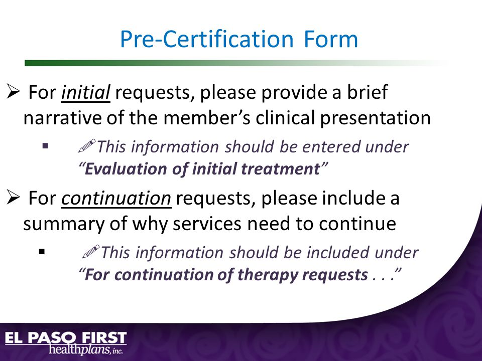 Pre-Certification Form  For initial requests, please provide a brief narrative of the member's clinical presentation  This information should be entered under Evaluation of initial treatment  For continuation requests, please include a summary of why services need to continue   This information should be included under For continuation of therapy requests...