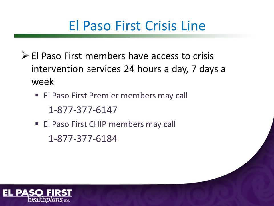El Paso First Crisis Line  El Paso First members have access to crisis intervention services 24 hours a day, 7 days a week  El Paso First Premier members may call 1-877-377-6147  El Paso First CHIP members may call 1-877-377-6184