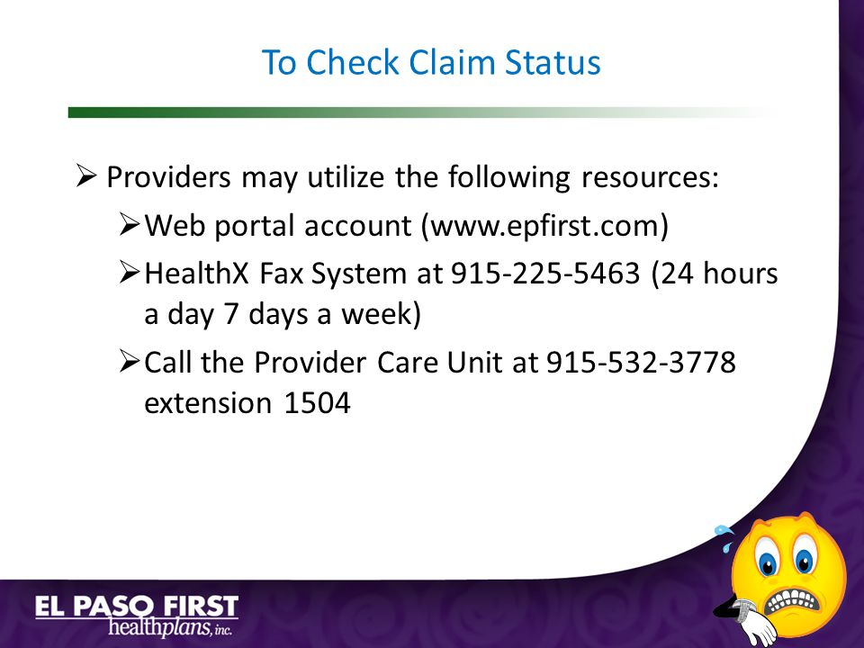 To Check Claim Status  Providers may utilize the following resources:  Web portal account (www.epfirst.com)  HealthX Fax System at 915-225-5463 (24 hours a day 7 days a week)  Call the Provider Care Unit at 915-532-3778 extension 1504