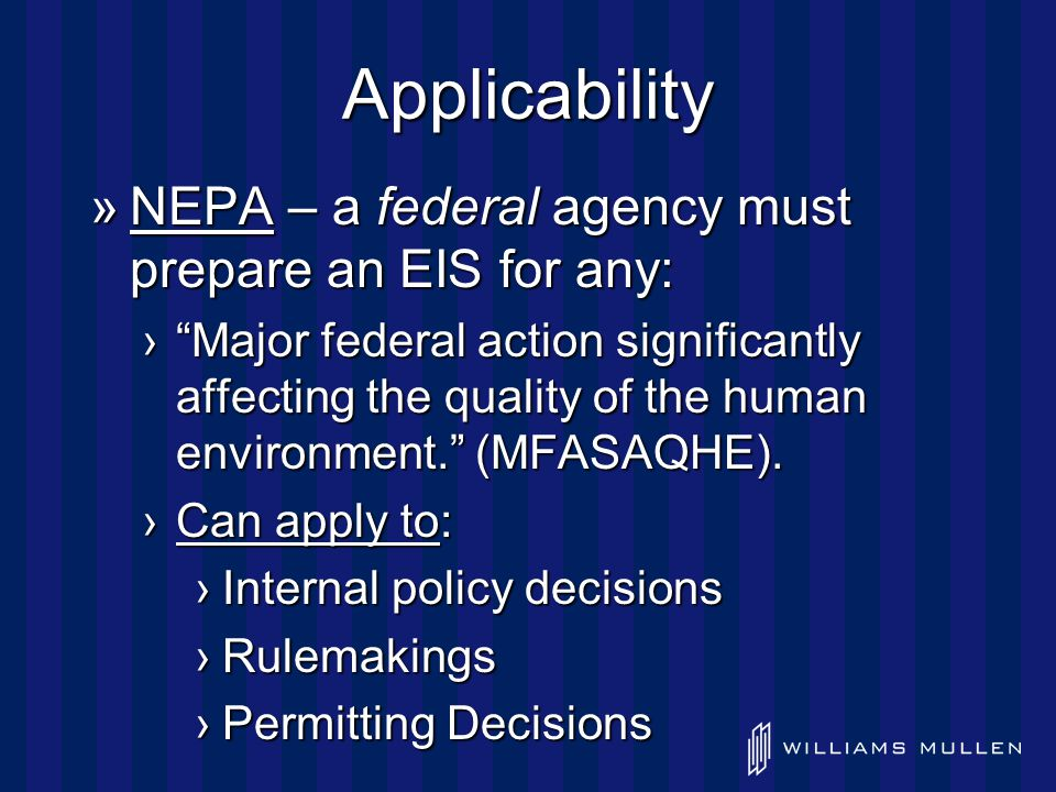 Applicability »NEPA – a federal agency must prepare an EIS for any: › Major federal action significantly affecting the quality of the human environment. (MFASAQHE).