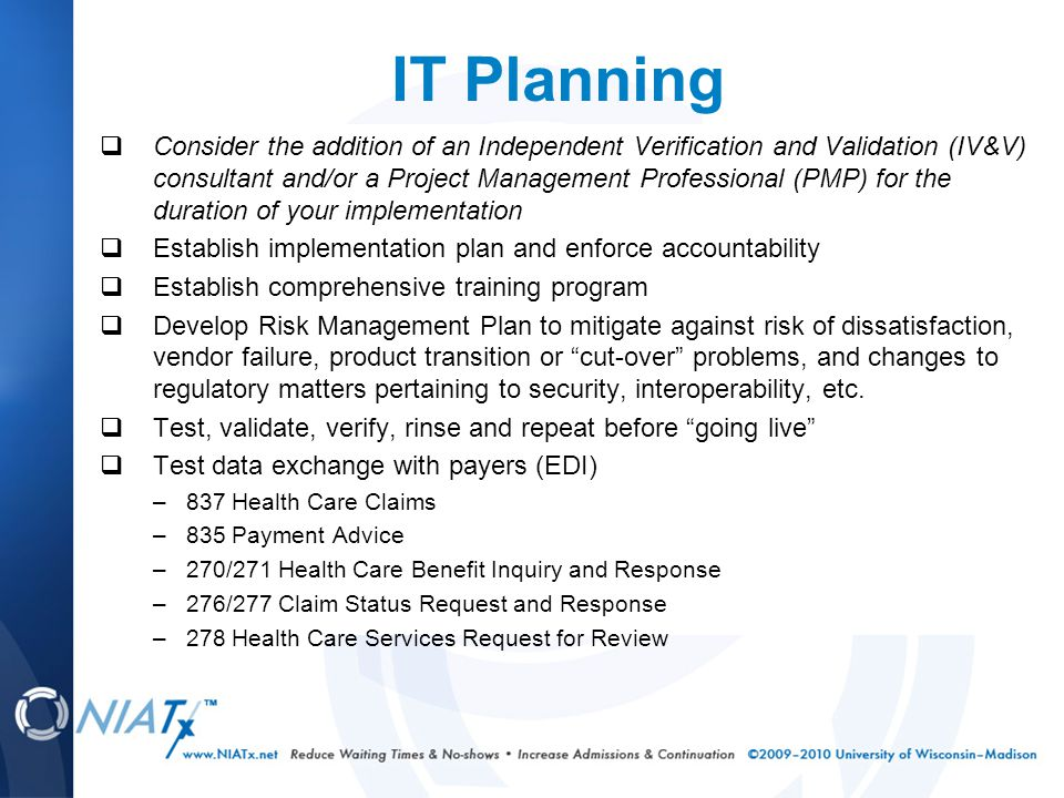 IT Planning  Consider the addition of an Independent Verification and Validation (IV&V) consultant and/or a Project Management Professional (PMP) for the duration of your implementation  Establish implementation plan and enforce accountability  Establish comprehensive training program  Develop Risk Management Plan to mitigate against risk of dissatisfaction, vendor failure, product transition or cut-over problems, and changes to regulatory matters pertaining to security, interoperability, etc.