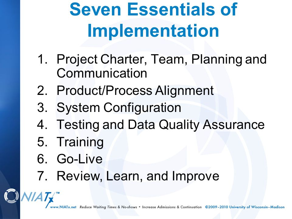 Seven Essentials of Implementation 1.Project Charter, Team, Planning and Communication 2.Product/Process Alignment 3.System Configuration 4.Testing and Data Quality Assurance 5.Training 6.Go-Live 7.Review, Learn, and Improve