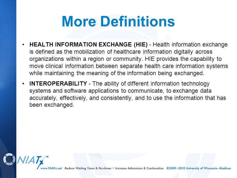 More Definitions HEALTH INFORMATION EXCHANGE (HIE) - Health information exchange is defined as the mobilization of healthcare information digitally across organizations within a region or community.