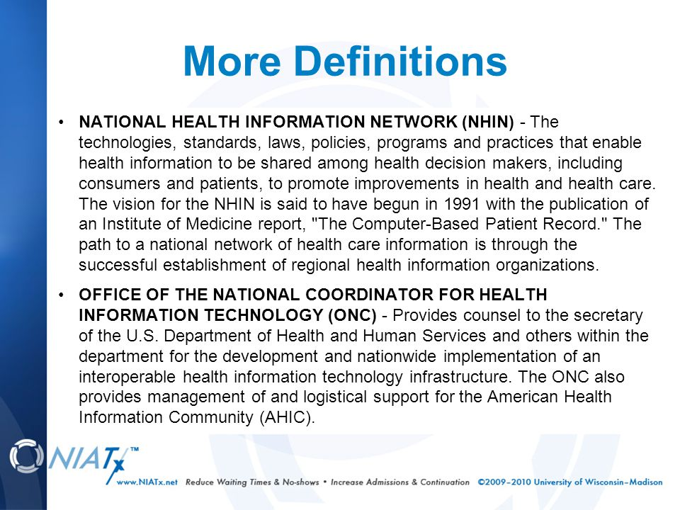 More Definitions NATIONAL HEALTH INFORMATION NETWORK (NHIN) - The technologies, standards, laws, policies, programs and practices that enable health information to be shared among health decision makers, including consumers and patients, to promote improvements in health and health care.