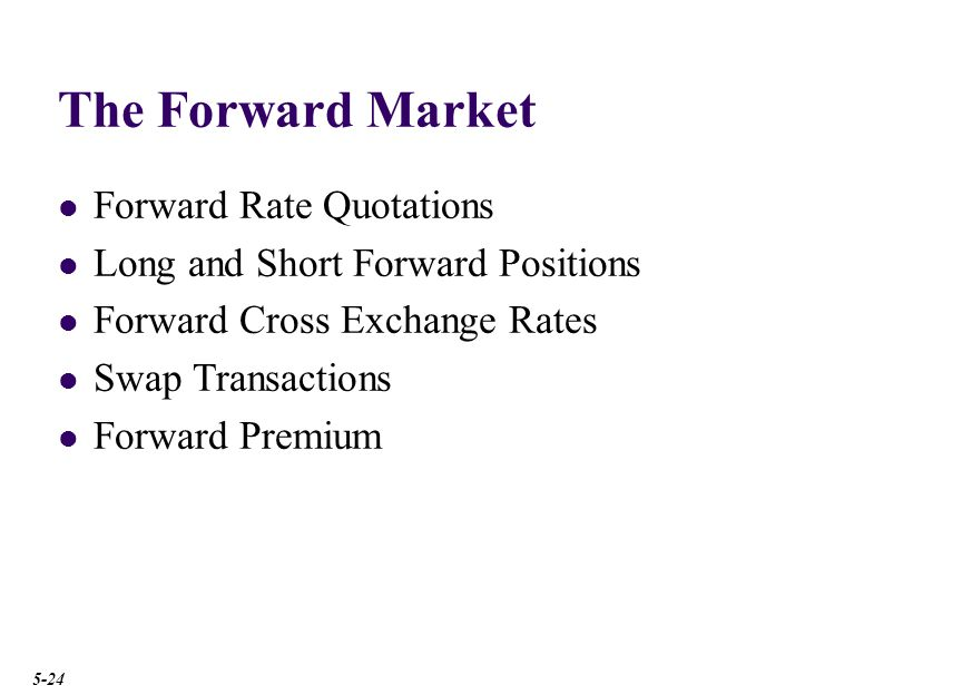 The Forward Market Forward Rate Quotations Long and Short Forward Positions Forward Cross Exchange Rates Swap Transactions Forward Premium 5-24