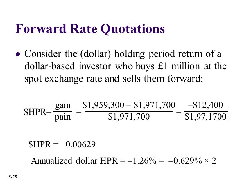 Forward Rate Quotations Consider the (dollar) holding period return of a dollar-based investor who buys £1 million at the spot exchange rate and sells them forward: $HPR= gain pain $1,959,300 – $1,971,700 $1,971,700 = –$12,400 $1,97,1700 = $HPR = –0.00629 Annualized dollar HPR = –1.26% = –0.629% × 2 5-28