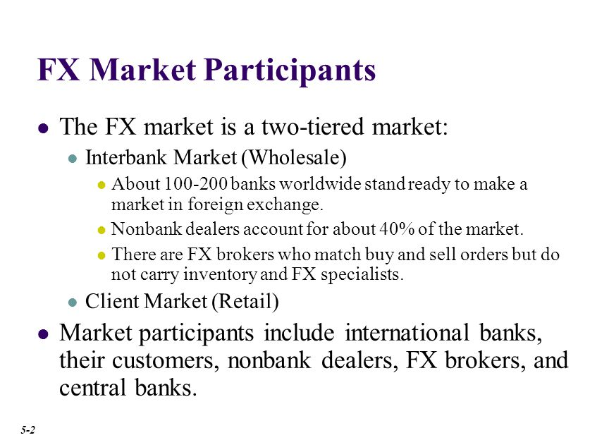 FX Market Participants The FX market is a two-tiered market: Interbank Market (Wholesale) About 100-200 banks worldwide stand ready to make a market in foreign exchange.