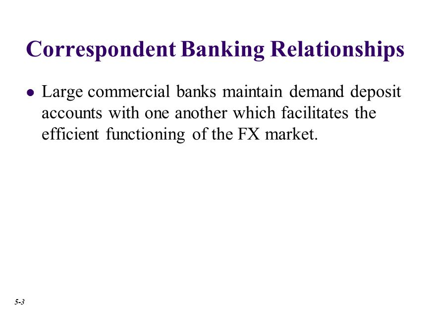 Correspondent Banking Relationships Large commercial banks maintain demand deposit accounts with one another which facilitates the efficient functioning of the FX market.