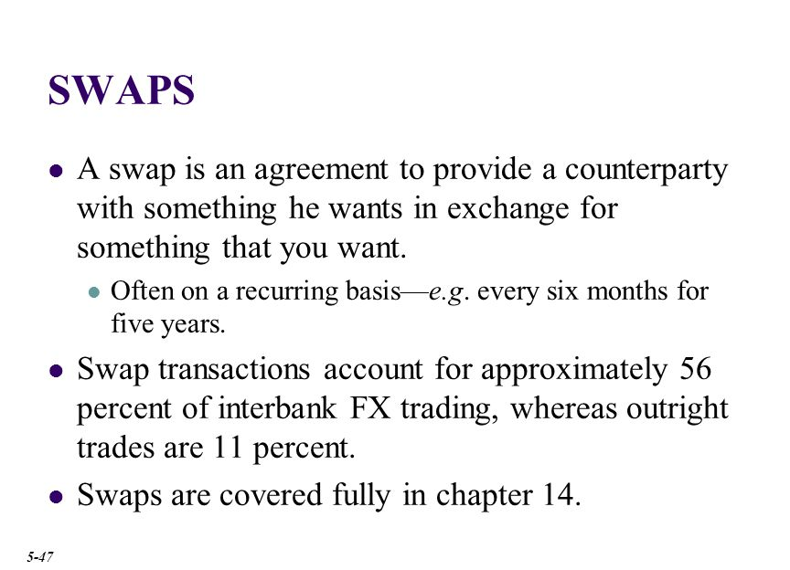 SWAPS A swap is an agreement to provide a counterparty with something he wants in exchange for something that you want.