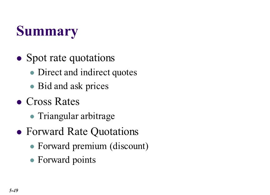 Summary Spot rate quotations Direct and indirect quotes Bid and ask prices Cross Rates Triangular arbitrage Forward Rate Quotations Forward premium (discount) Forward points 5-49