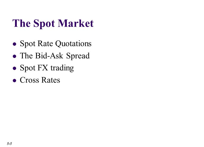 The Spot Market Spot Rate Quotations The Bid-Ask Spread Spot FX trading Cross Rates 5-5