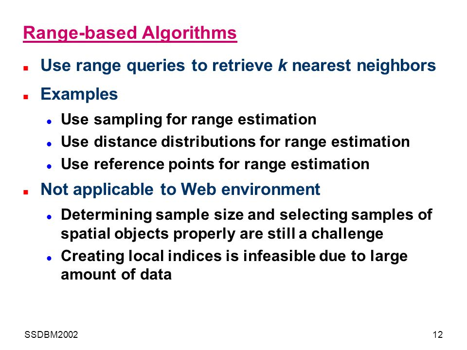 SSDBM200212 Range-based Algorithms Use range queries to retrieve k nearest neighbors Examples Use sampling for range estimation Use distance distribut