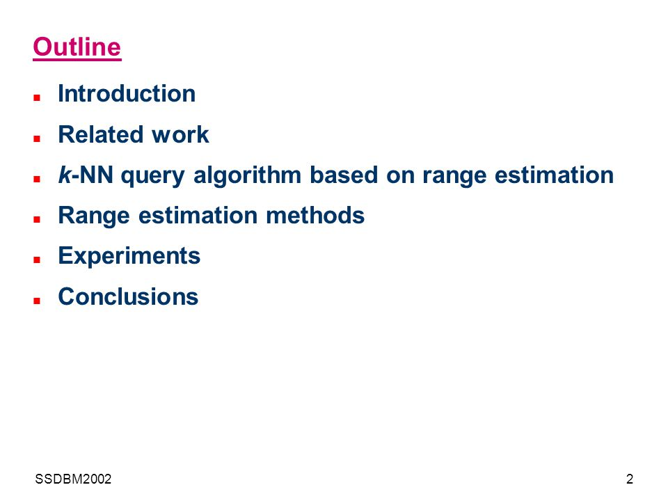 SSDBM20022 Outline Introduction Related work k-NN query algorithm based on range estimation Range estimation methods Experiments Conclusions