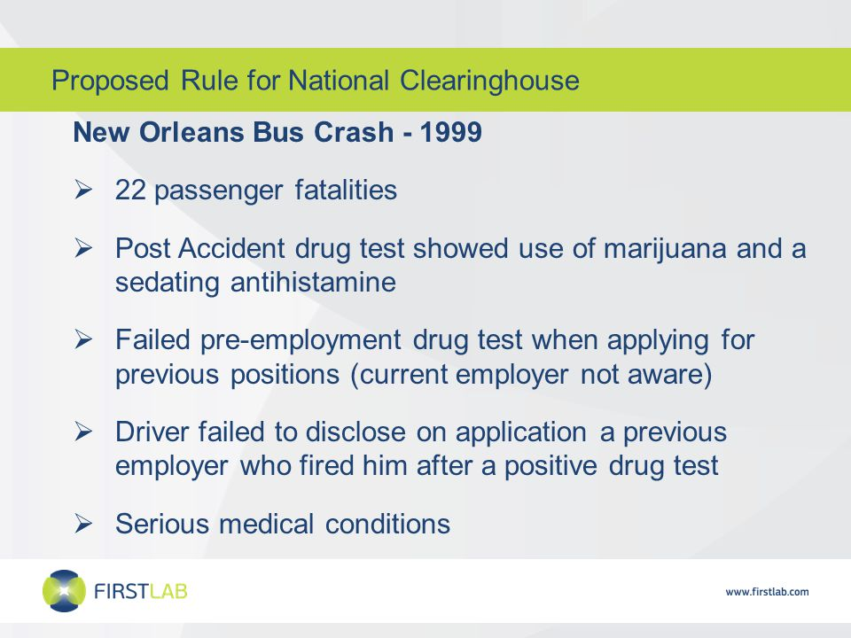 Proposed Rule for National Clearinghouse New Orleans Bus Crash - 1999  22 passenger fatalities  Post Accident drug test showed use of marijuana and a sedating antihistamine  Failed pre-employment drug test when applying for previous positions (current employer not aware)  Driver failed to disclose on application a previous employer who fired him after a positive drug test  Serious medical conditions