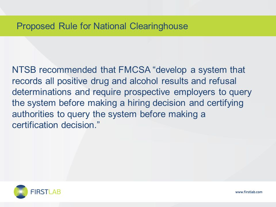 Proposed Rule for National Clearinghouse NTSB recommended that FMCSA develop a system that records all positive drug and alcohol results and refusal determinations and require prospective employers to query the system before making a hiring decision and certifying authorities to query the system before making a certification decision.
