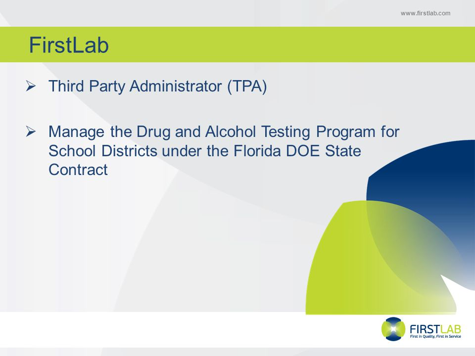 www.firstlab.com FirstLab  Third Party Administrator (TPA)  Manage the Drug and Alcohol Testing Program for School Districts under the Florida DOE State Contract