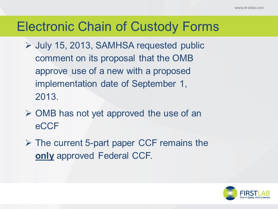 www.firstlab.com Electronic Chain of Custody Forms  July 15, 2013, SAMHSA requested public comment on its proposal that the OMB approve use of a new with a proposed implementation date of September 1, 2013.