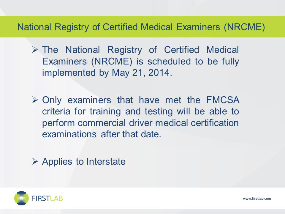 National Registry of Certified Medical Examiners (NRCME)  The National Registry of Certified Medical Examiners (NRCME) is scheduled to be fully implemented by May 21, 2014.