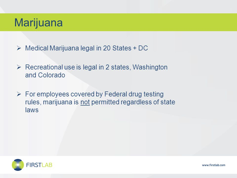 Marijuana  Medical Marijuana legal in 20 States + DC  Recreational use is legal in 2 states, Washington and Colorado  For employees covered by Federal drug testing rules, marijuana is not permitted regardless of state laws